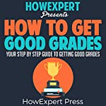 How to Get Good Grades: Your Step-by-Step Guide to Getting Good Grades |  HowExpert Press