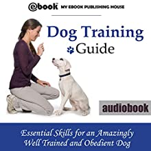 Dog Training Guide:: Essential Skills for an Amazingly Well Trained and Obedient Dog Audiobook by  My Ebook Publishing House Narrated by Matt Montanez