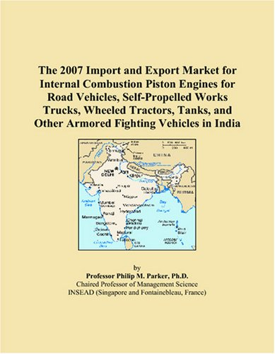 The 2007 Import and Export Market for Internal Combustion Piston Engines for Road Vehicles, Self-Propelled Works Trucks, Wheeled Tractors, Tanks, and Other Armored Fighting Vehicles in India