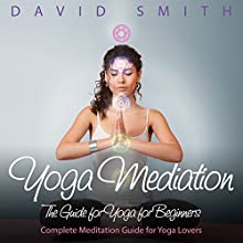 Yoga Mediation: The Guide for Yoga for Beginners (       UNABRIDGED) by David Smith Narrated by Julian Jullian Kline