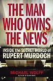 The Man Who Owns the News: Inside the Secret World of Rupert Murdoch Michael Wolff