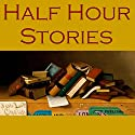 Half Hour Stories (       UNABRIDGED) by E. F. Benson, Arthur Conan Doyle, Guy de Maupassant, W. W. Jacobs, Edgar Allan Poe, O. Henry, Bram Stoker Narrated by Cathy Dobson