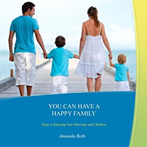 You Can Have A Happy Family: Steps to Enjoying Your Marriage and Children | [Amanda Beth]