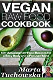 Vegan Raw Food Cookbook: 50+ Amazing Raw Food Recipes for a Sexy Body and a Focused Mind