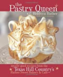 The Pastry Queen: Royally Good Recipes From the Texas Hill Country's Rather Sweet Bakery and Cafe