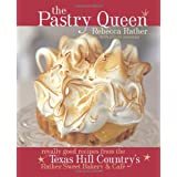 """The Pastry Queen: Royally Good Recipes From the Texas Hill Country's Rather Sweet Bakery and Cafevon """"Rebecca Rather"""""""