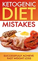 Ketogenic Diet: Ketogenic Diet Mistakes: Successfully Achieve Fast Weight Loss (ketogenic Diet For Weight Loss, Diabetes, Diabetes Diet, Paleo, Paleo Diet, Low Carb, Low Carb Diet, Weight Loss)
