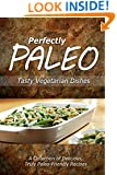 Perfectly Paleo - Tasty Vegetarian Dishes: Indulgent Paleo Cooking for the Modern Caveman