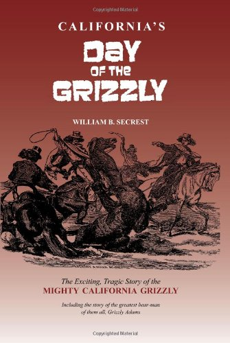 California's Day of the Grizzly: The Exciting, Tragic Story of the Mighty California Grizzly