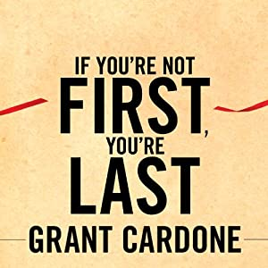 If You're Not First, You're Last: Sales Strategies to Dominate Your Market and Beat Your Competition | [Grant Cardone]