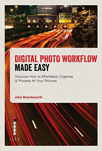 Digital Photo Workflow Made Easy: Discover How to Effortlessly Organise & Process All Your Pictures