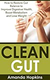 Clean Gut: How to Restore Gut Balance to Improve Digestive Health, Boost Metabolism and Lose Weight