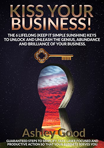 KISS Your Business!: The 6 Lifelong (Keep It Simple Sunshine) Keys to Unlock and Unleash the Genius, Abundance and Brilliance of Your Business. (Good Kiss compare prices)
