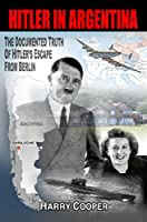 Hitler in Argentina: The Documented Truth of Hitler's Escape from Berlin (English Edition)