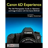 Canon 6D Experience - The Still Photography Guide to Operation and Image Creation with the Canon EOS 6D