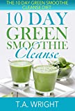 10 Day Green Smoothie Cleanse: The 10 Day Green Smoothie Cleanse Diet( How To Loose Weight And Detox The Body)