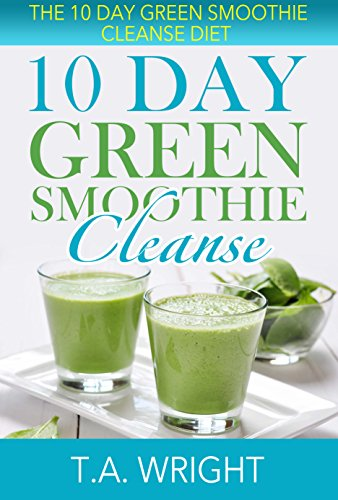 10 Day Green Smoothie Cleanse: The 10 Day Green Smoothie Cleanse Diet( How To Loose Weight And Detox The Body) (Smoothie, Green Smoothies, Green Smoothie ... Diet, 10 Day Green Smoothie Cleanse) by T.A. Wright