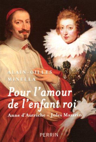 Pour l'amour de l'enfant roi : Anne d'Autriche-Jules Mazarin