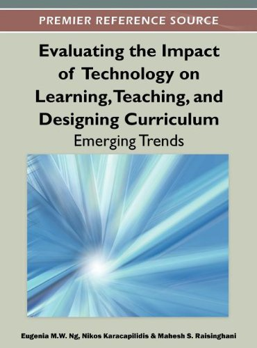Evaluating the Impact of Technology on Learning, Teaching, and Designing Curriculum: Emerging Trends (Premier Reference Source)