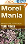 Morel Mania: A Beginners Guide To Hun...