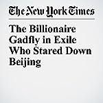 The Billionaire Gadfly in Exile Who Stared Down Beijing   Michael Forsythe,Alexandra Stevenson