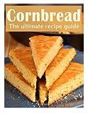 Cornbread: The Ultimate Recipe Guide