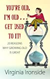 You're Old, I'm Old... Get Used to It!: 20 Reasons Why Growing Old Is Great (Center Point Platinum Nonfiction) (1602859140) by Ironside, Virginia