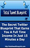 Total Tweet Blueprint: The Secret Twitter Blueprint That Earns You a Full Time Income in Just 15 Minutes a Day