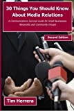 img - for 30 Things You Should Know About Media Relations - 2nd Edition: A Communications Survival Guide for Small Businesses, Nonprofits and Community Groups by Tim Herrera (2011-09-25) book / textbook / text book
