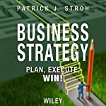 Business Strategy: Plan, Execute, Win! | Patrick J. Stroh