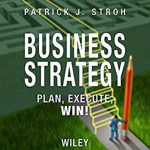 Business Strategy: Plan, Execute, Win! | [Patrick J. Stroh]