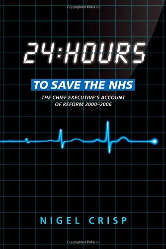 24 Hours To Save The Nhs: The Chief Executive'S Account Of Reform 2000 To 2006