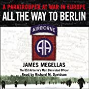 All the Way to Berlin: A Paratrooper at War in Europe | [James Megellas]