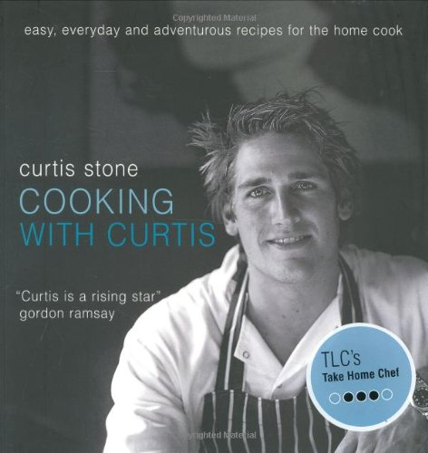 Cooking with Curtis: Easy, Everyday and Adventurous Recipes for the Home Cook