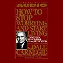 How to Stop Worrying and Start Living: Time-Tested Methods for Conquering Worry (       UNABRIDGED) by Dale Carnegie Narrated by Andrew MacMillan