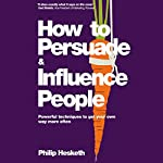 How to Persuade and Influence People: Powerful Techniques to Get Your Own Way More Often | Philip Hesketh