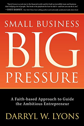 Small Business Big Pressure: A Faith-Based Approach to Guide the Ambitious Entrepreneur (Morgan James Faith)