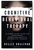 Cognitive Behavioral Therapy : 10 Simple Guide To CBT For Overcoming Depression,Anxiety & Destructive Thoughts
