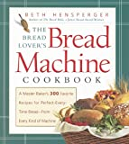 The Bread Lover's Bread Machine Cookbook: A Master Baker's 300 Favorite Recipes for Perfect-Every-Time Bread-From Every Kind of Machine (155832156X) by Hensperger, Beth