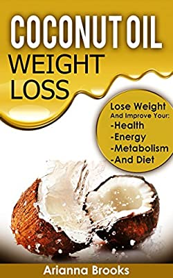 Coconut Oil - Weight Loss: Lose Weight and Improve Your: Health, Energy, Metabolism and Diet (Improve Health, Anti Aging, Weightloss, Superfoods, Healthy ... Super Foods, Coconut Oil for Weight Loss)