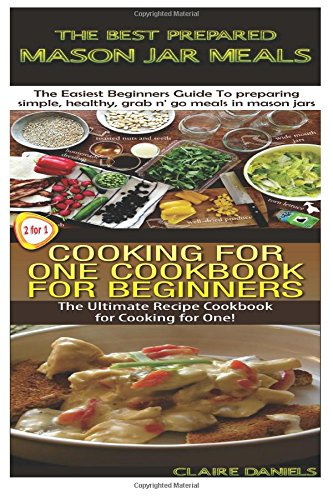 The Best Prepared Masan Jar Meals & Cooking for One Cookbook for Beginners (Cooking Box Set ) (Volume 3) by Claire Daniels