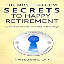 The Most Effective Secrets to Happy Retirement: Learn Secrets to Help You Retire by 50 (       UNABRIDGED) by Tim Manning Narrated by Roy Lunel