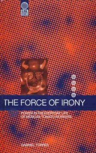 The Force of Irony: Power in the Everyday Life of Mexican Tomato Workers (Global Issues (Berg))