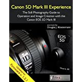 Canon 5D Mark III Experience - The Still Photography Guide to Operation and Image Creation with the Canon EOS 5D Mark III ~ Douglas Klostermann