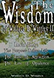 The Wisdom of Wallace D. Wattles II - Including: The Purpose Driven Life, The Law of Attraction &amp; The Law of Opulence