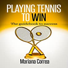 Playing Tennis to Win: The Guidebook to Success (       UNABRIDGED) by Mariana Correa Narrated by Rudi Novem
