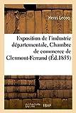 Exposition de l'industrie départementale faite sous les auspices: et aux frais de la Chambre de commerce de Clermont-Ferrand...