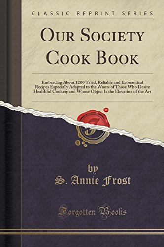 Our Society Cook Book: Embracing About 1200 Tried, Reliable and Economical Recipes Especially Adapted to the Wants of Those Who Desire Healthful ... Is the Elevation of the Art (Classic Reprint)