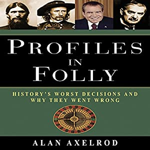 Profiles in Folly: History's Worst Decisions and Why They Went Wrong | [Alan Axelrod]