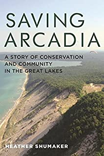 Book Cover: Saving Arcadia: A Story of Conservation and Community in the Great Lakes